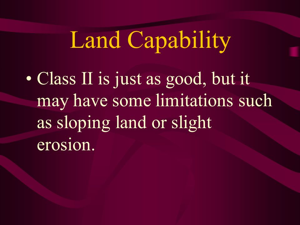 Land Capability Class II is just as good, but it may have some limitations such as sloping land or slight erosion.