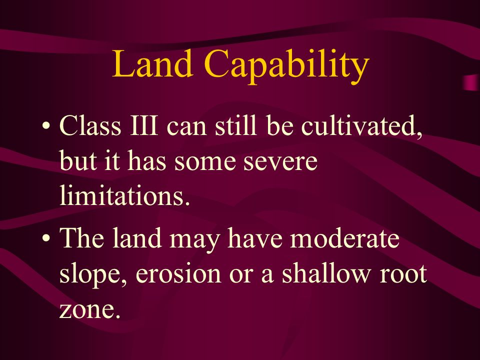 Land Capability Class III can still be cultivated, but it has some severe limitations. The land may have moderate slope, erosion or a shallow root zon