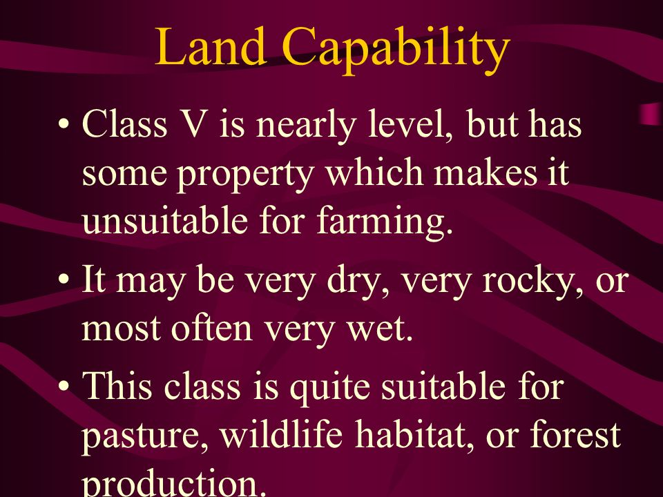 Land Capability Class V is nearly level, but has some property which makes it unsuitable for farming. It may be very dry, very rocky, or most often ve
