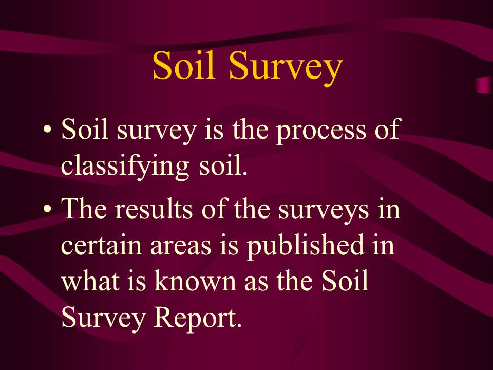 Soil Survey Soil survey is the process of classifying soil. The results of the surveys in certain areas is published in what is known as the Soil Surv