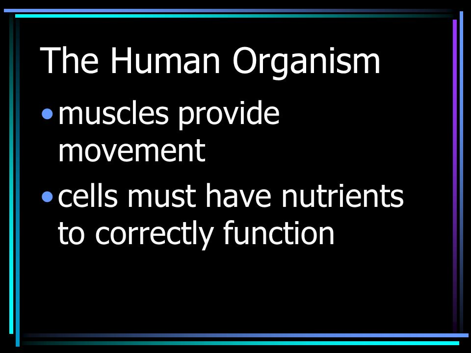 The Human Organism muscles provide movement cells must have nutrients to correctly function