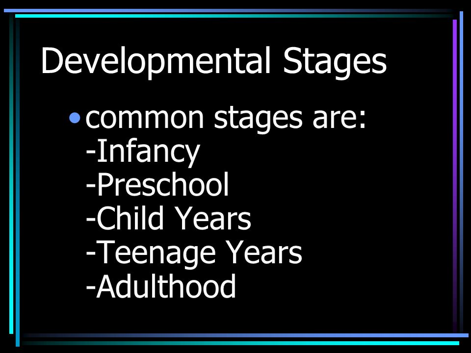 Developmental Stages common stages are: -Infancy -Preschool -Child Years -Teenage Years -Adulthood