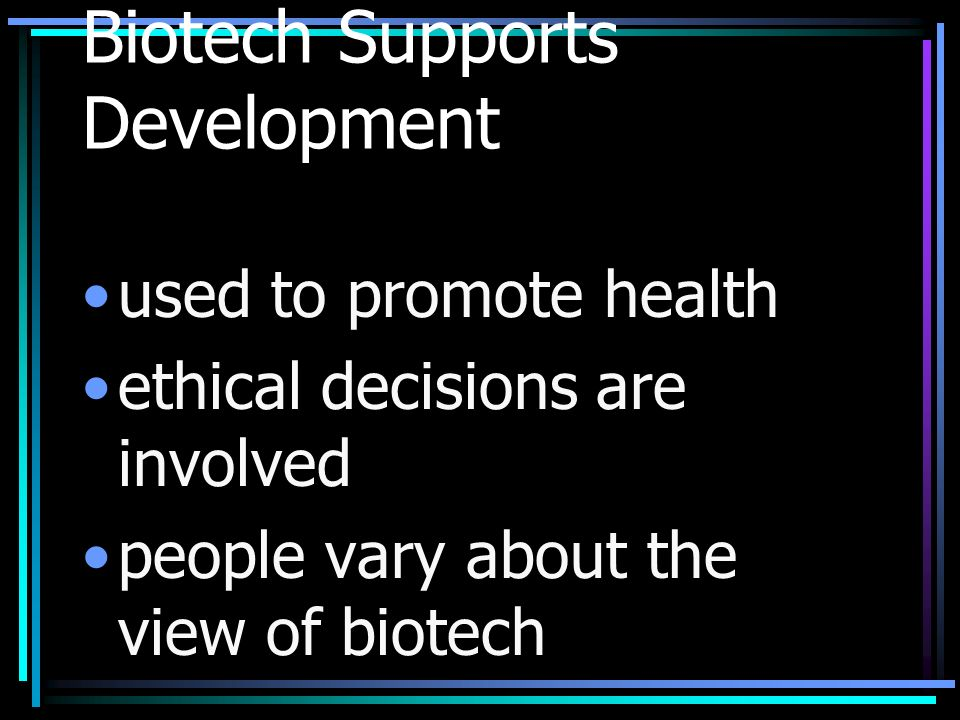 Biotech Supports Development used to promote health ethical decisions are involved people vary about the view of biotech