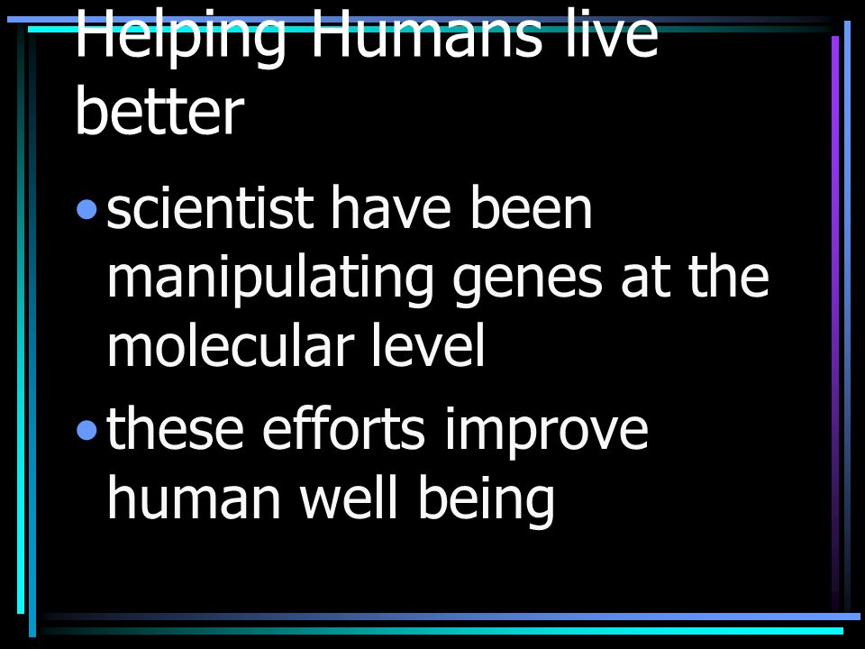 Helping Humans live better scientist have been manipulating genes at the molecular level these efforts improve human well being