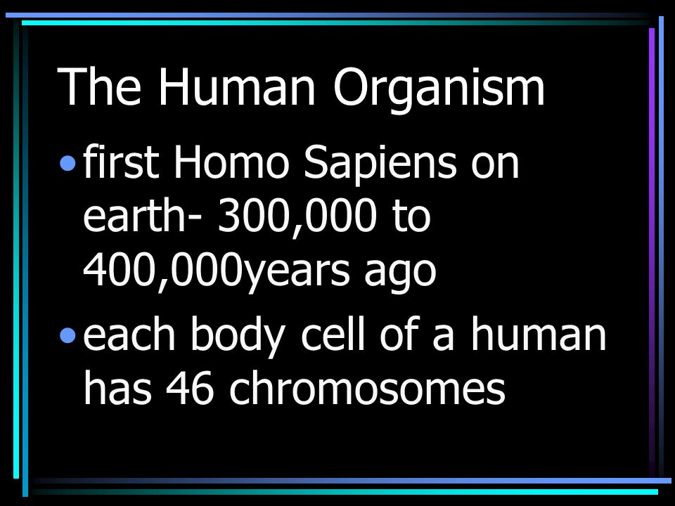 The Human Organism first Homo Sapiens on earth- 300,000 to 400,000years ago each body cell of a human has 46 chromosomes