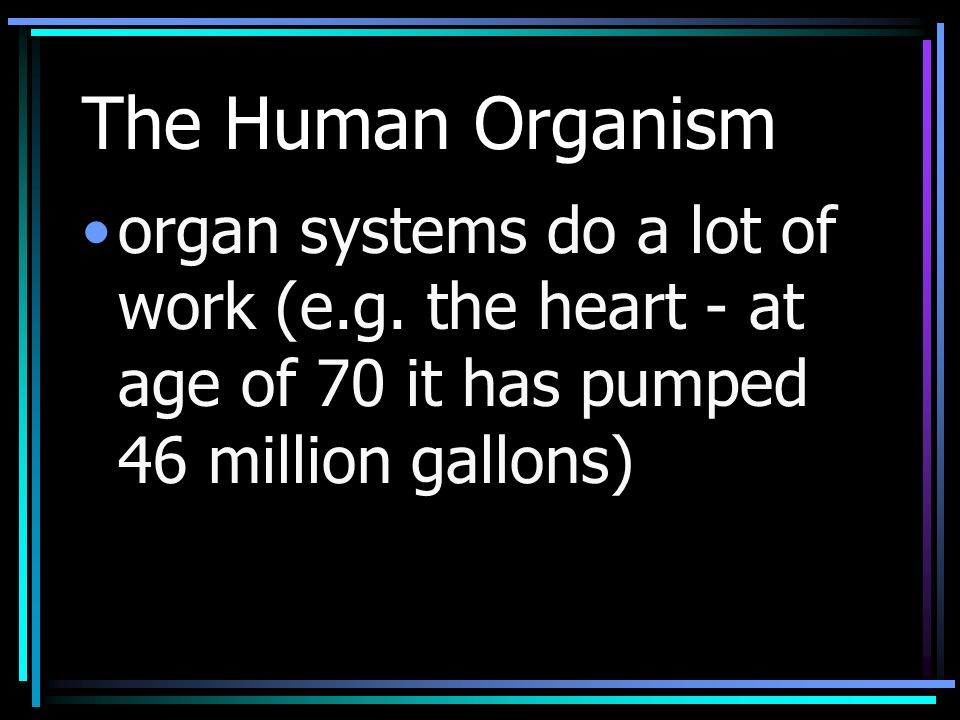 The Human Organism organ systems do a lot of work (e.g.