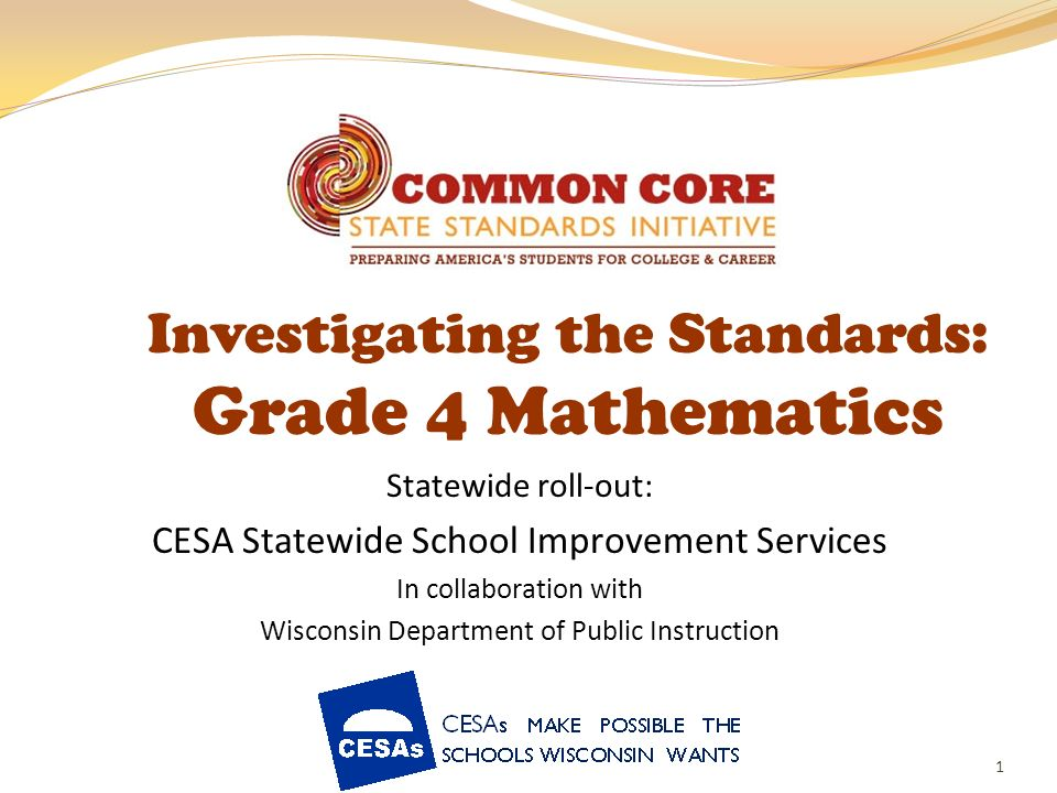1 Investigating the Standards: Grade 4 Mathematics Statewide roll-out: CESA Statewide School Improvement Services In collaboration with Wisconsin Depa