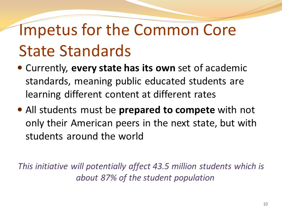 Impetus for the Common Core State Standards Currently, every state has its own set of academic standards, meaning public educated students are learnin