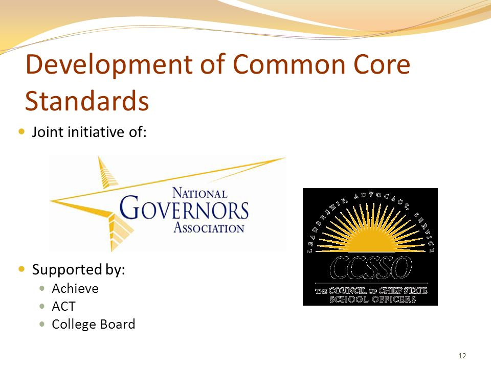 Development of Common Core Standards Joint initiative of: Supported by: Achieve ACT College Board 12