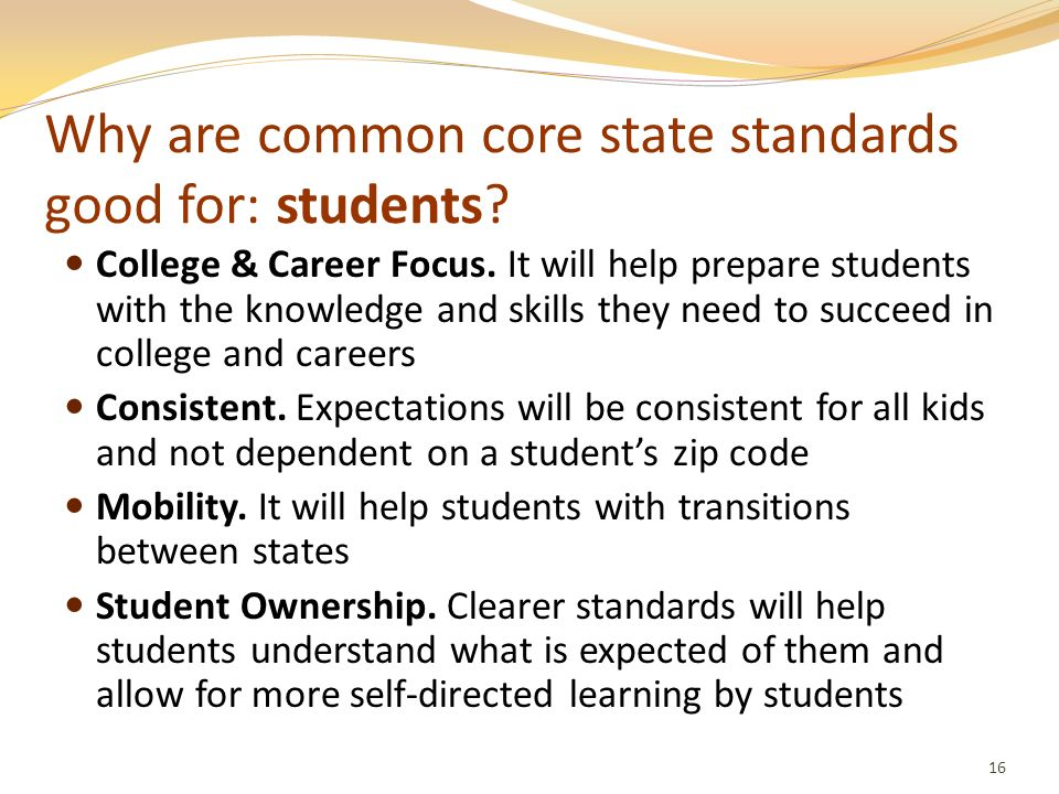 Why are common core state standards good for: students? College & Career Focus. It will help prepare students with the knowledge and skills they need