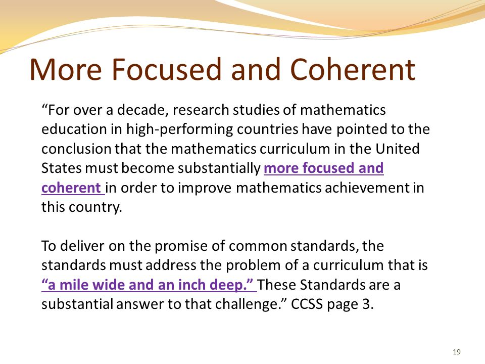 More Focused and Coherent 19 For over a decade, research studies of mathematics education in high-performing countries have pointed to the conclusion