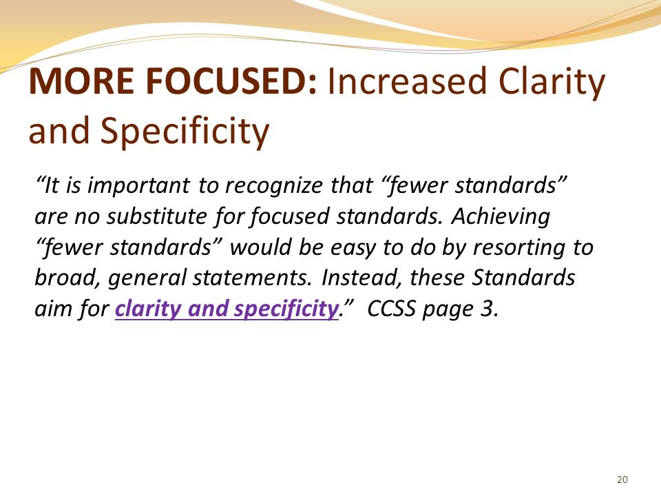 MORE FOCUSED: Increased Clarity and Specificity 20 It is important to recognize that fewer standards are no substitute for focused standards. Achievin