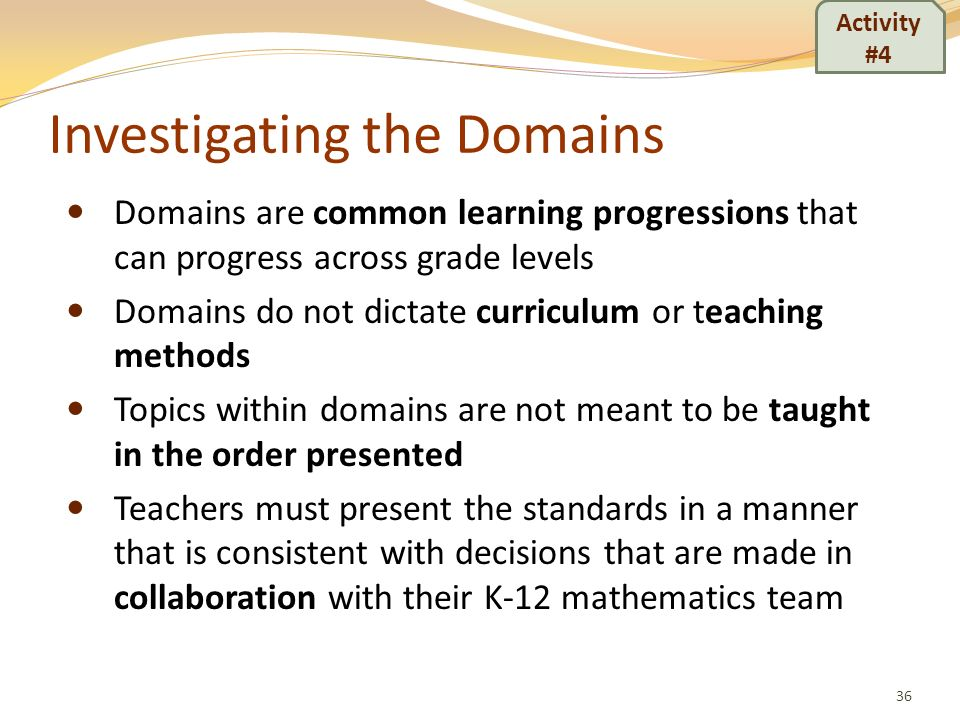 Investigating the Domains Domains are common learning progressions that can progress across grade levels Domains do not dictate curriculum or teaching