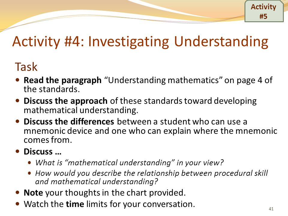 Activity #4: Investigating Understanding Task Read the paragraph Understanding mathematics on page 4 of the standards. Discuss the approach of these s