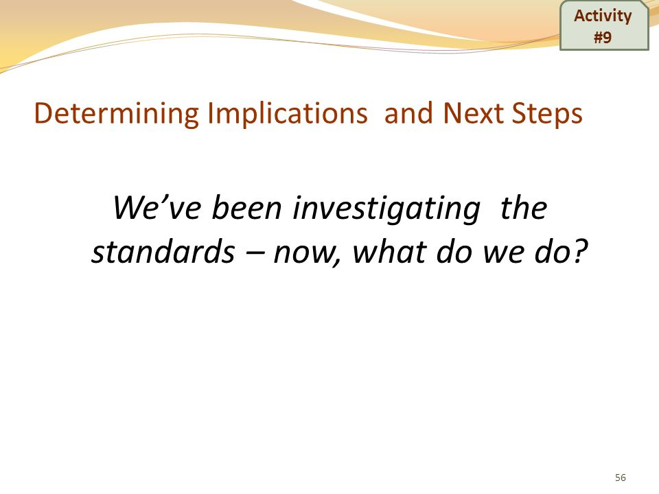 Determining Implications and Next Steps Weve been investigating the standards – now, what do we do? 56 Activity #9