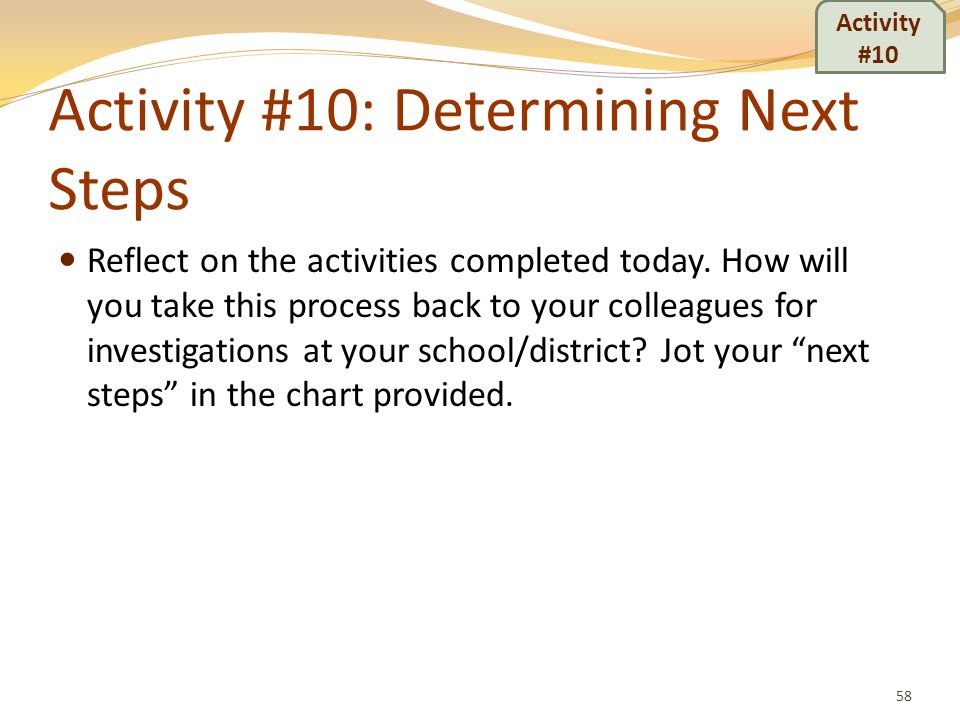 Activity #10: Determining Next Steps Reflect on the activities completed today. How will you take this process back to your colleagues for investigati