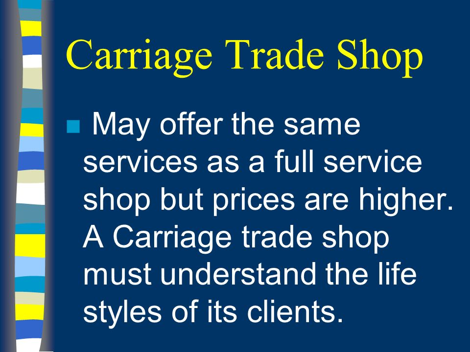 Carriage Trade Shop n May offer the same services as a full service shop but prices are higher.