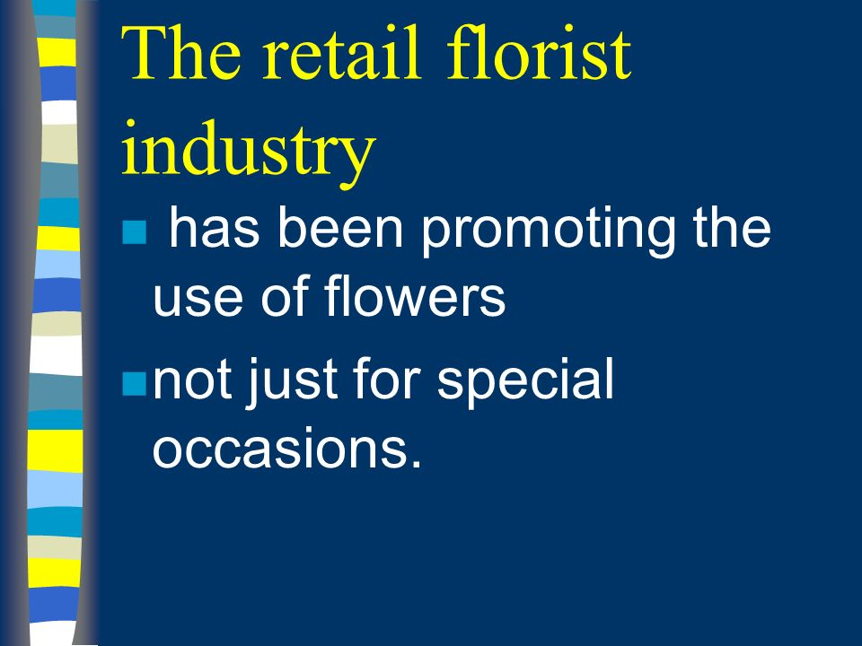 The retail florist industry n has been promoting the use of flowers n not just for special occasions.