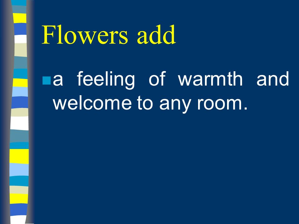 Flowers add n a feeling of warmth and welcome to any room.