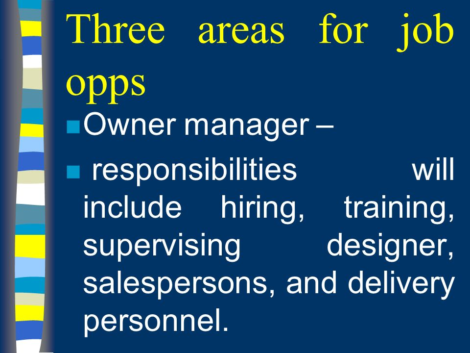 Three areas for job opps n Owner manager – n responsibilities will include hiring, training, supervising designer, salespersons, and delivery personnel.