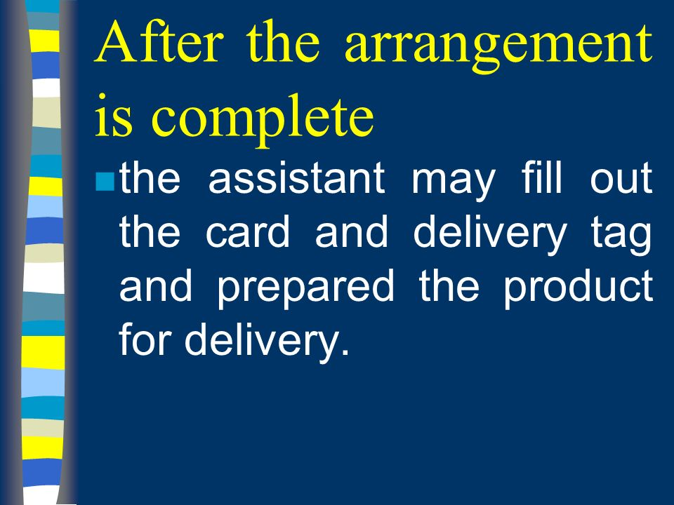 After the arrangement is complete n the assistant may fill out the card and delivery tag and prepared the product for delivery.