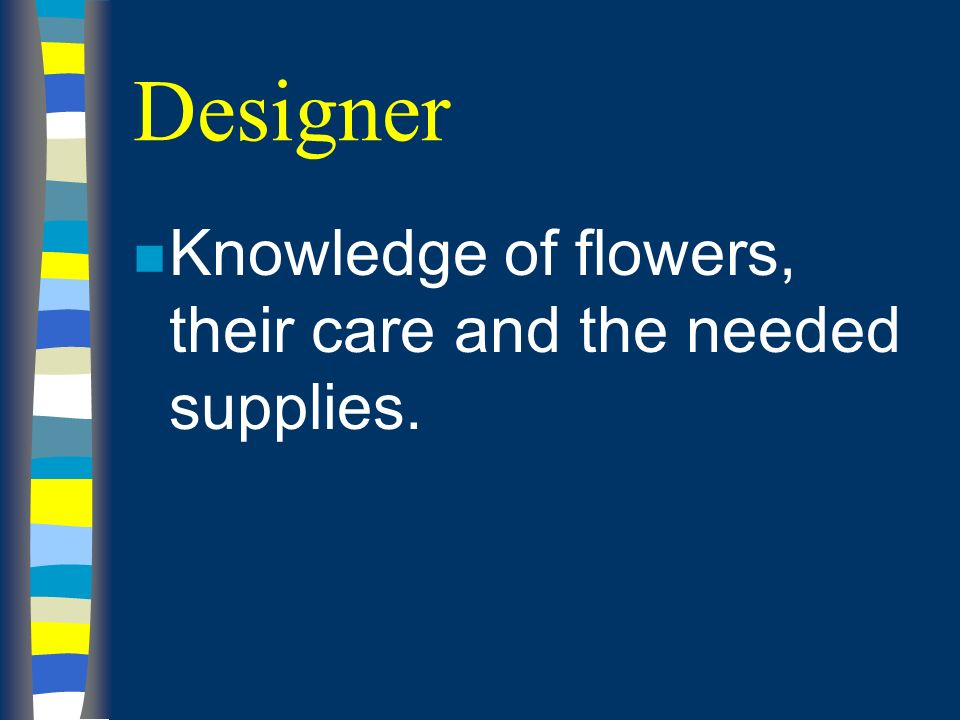 Designer n Knowledge of flowers, their care and the needed supplies.