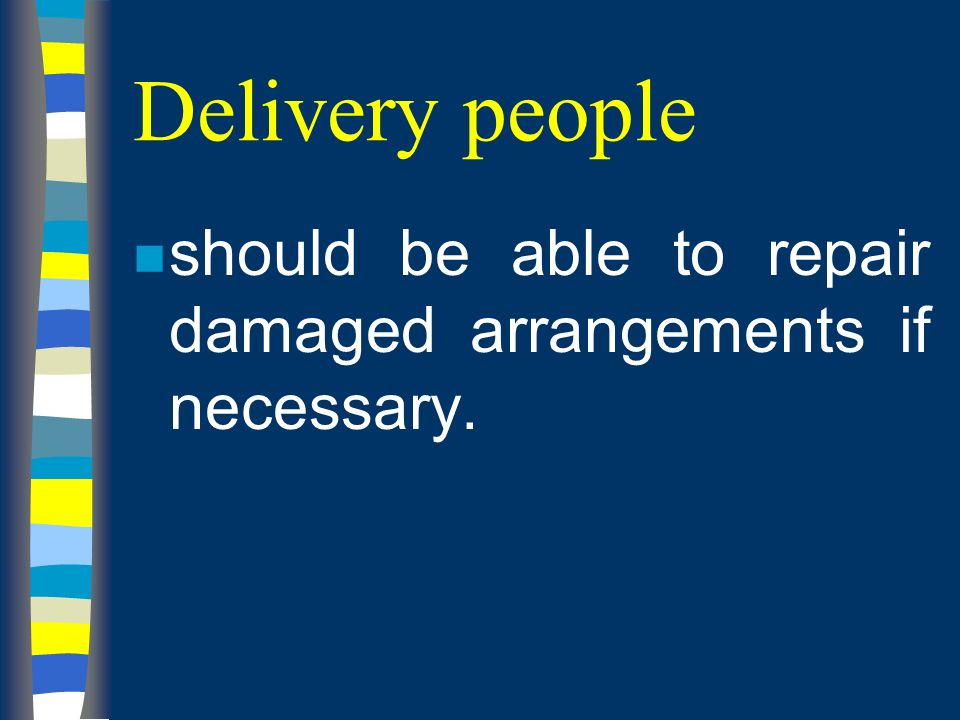Delivery people n should be able to repair damaged arrangements if necessary.