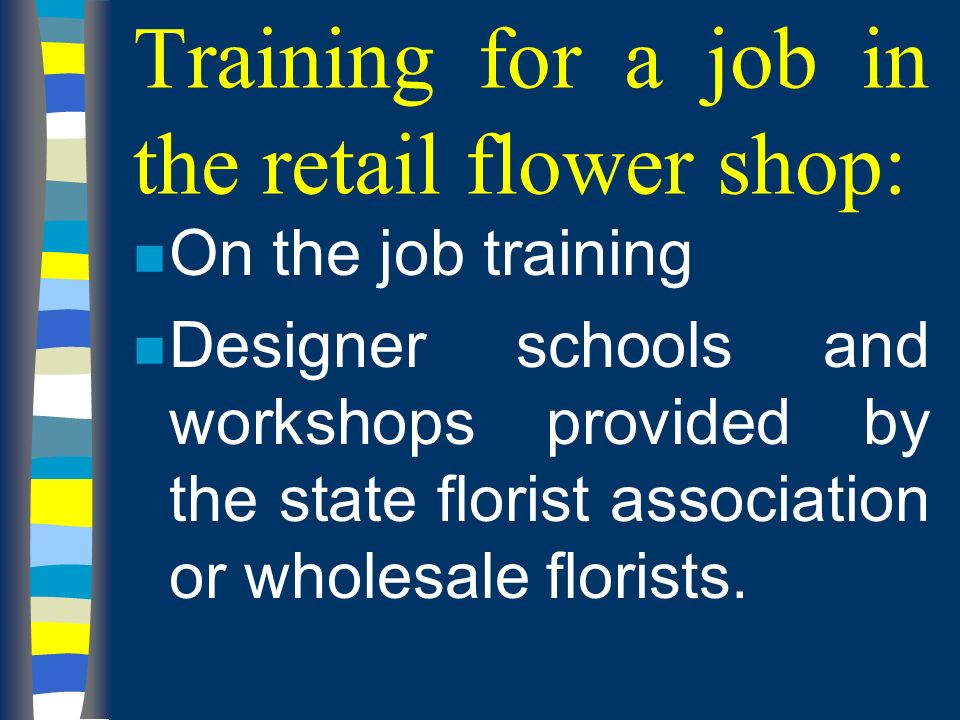 Training for a job in the retail flower shop: n On the job training n Designer schools and workshops provided by the state florist association or wholesale florists.