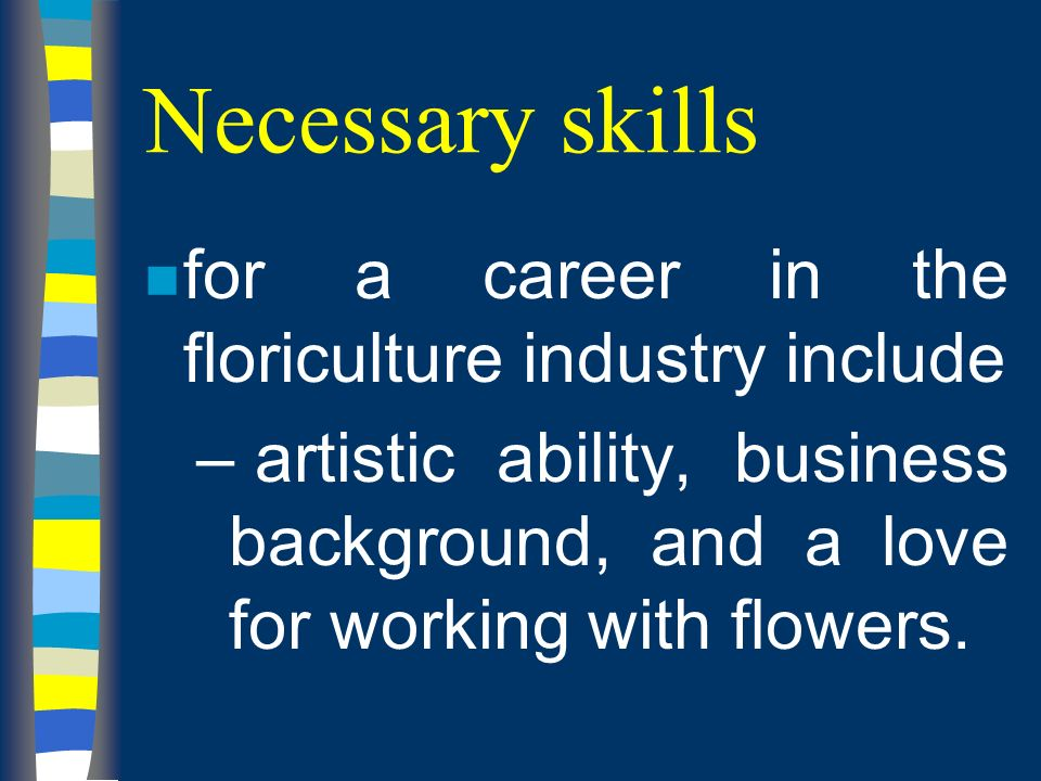 Necessary skills n for a career in the floriculture industry include – artistic ability, business background, and a love for working with flowers.