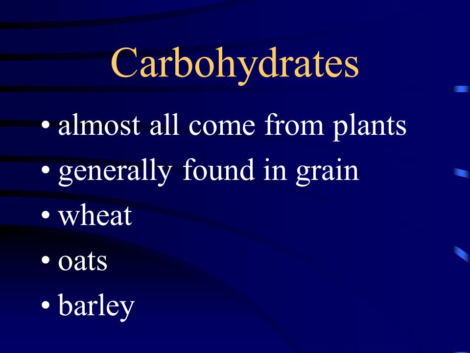Carbohydrates almost all come from plants generally found in grain wheat oats barley