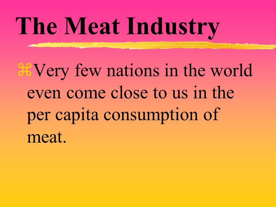 The Meat Industry zVery few nations in the world even come close to us in the per capita consumption of meat.