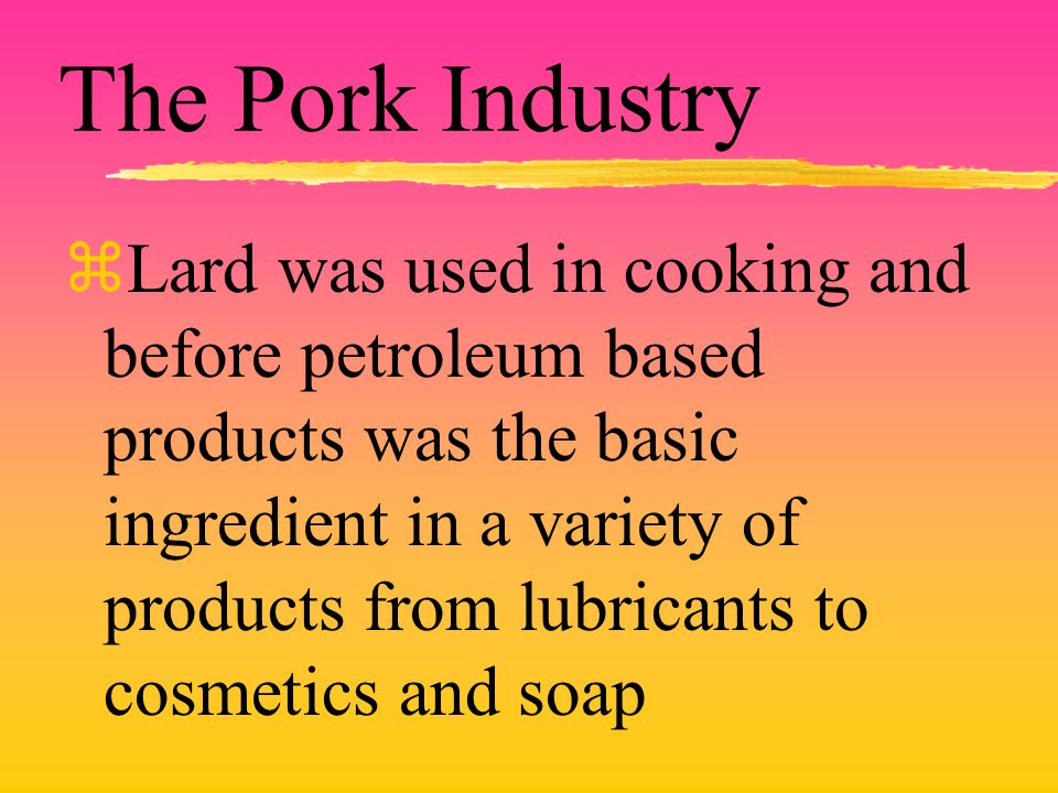 The Pork Industry zLard was used in cooking and before petroleum based products was the basic ingredient in a variety of products from lubricants to c