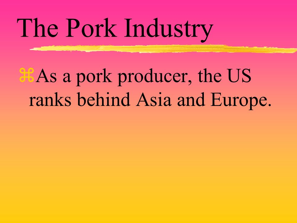 The Pork Industry zAs a pork producer, the US ranks behind Asia and Europe.