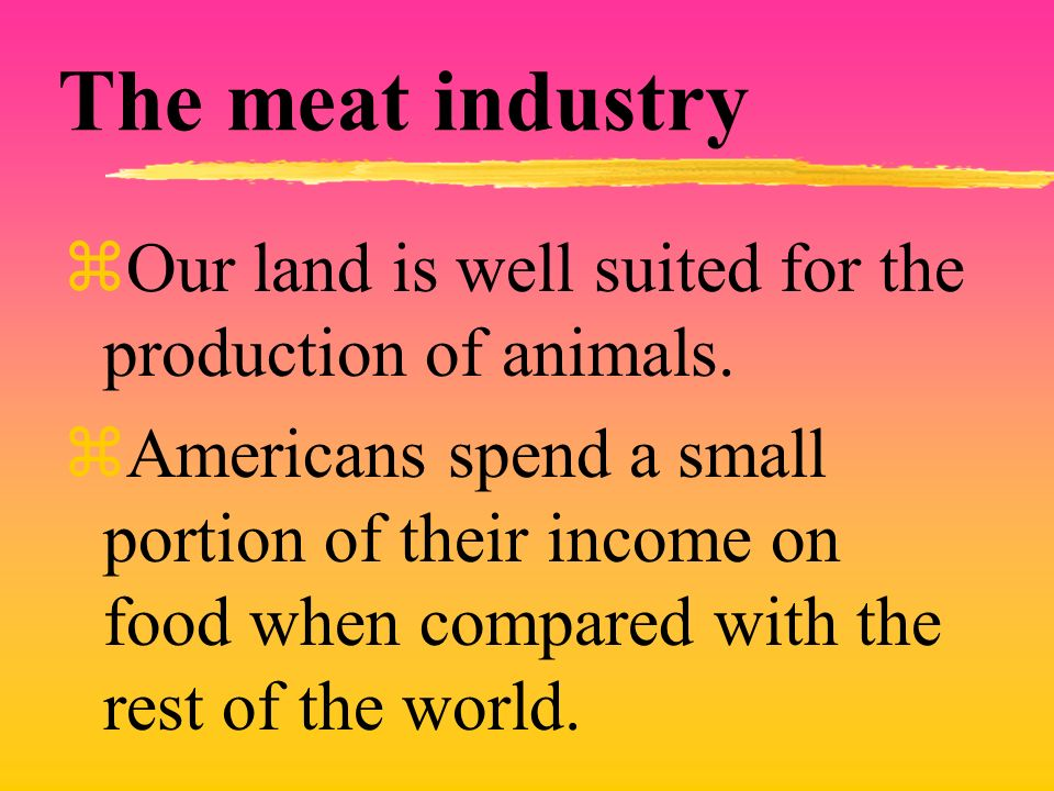 The meat industry zOur land is well suited for the production of animals.