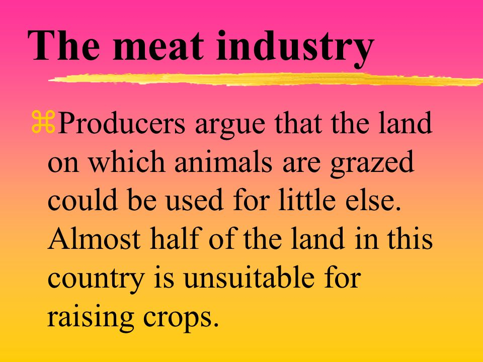 The meat industry zProducers argue that the land on which animals are grazed could be used for little else. Almost half of the land in this country is