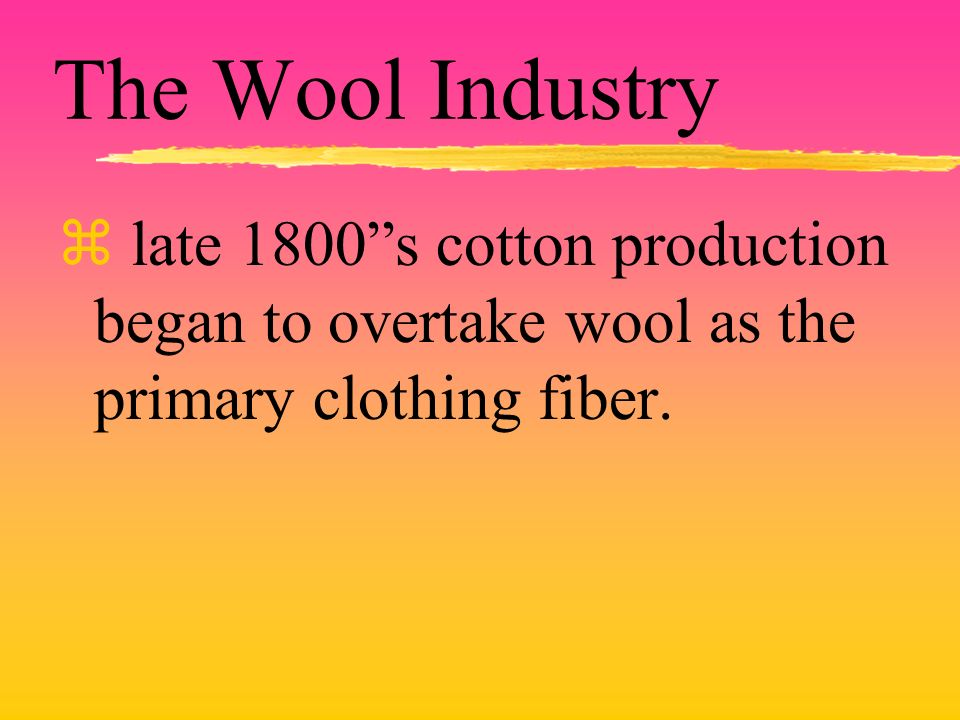 The Wool Industry late 1800s cotton production began to overtake wool as the primary clothing fiber.