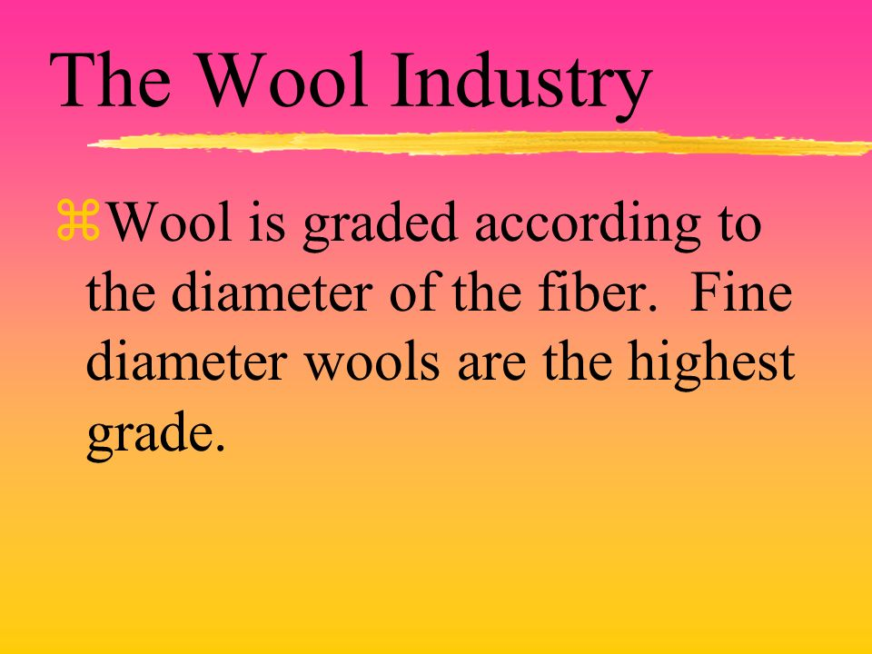 The Wool Industry zWool is graded according to the diameter of the fiber.