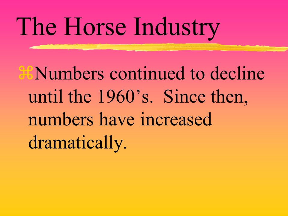 The Horse Industry zNumbers continued to decline until the 1960s. Since then, numbers have increased dramatically.