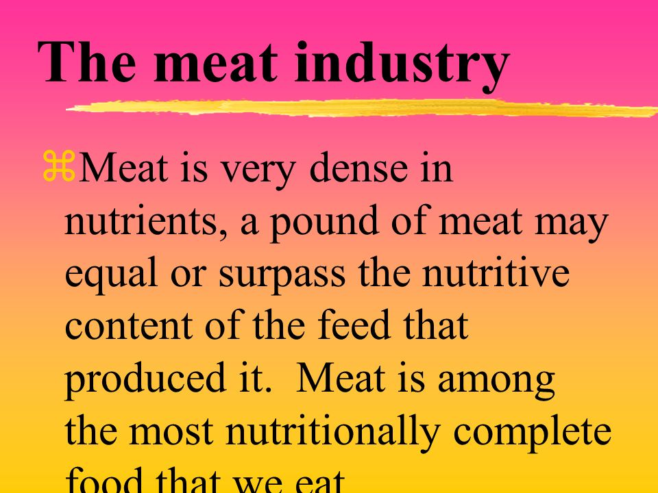 The meat industry Meat is very dense in nutrients, a pound of meat may equal or surpass the nutritive content of the feed that produced it.