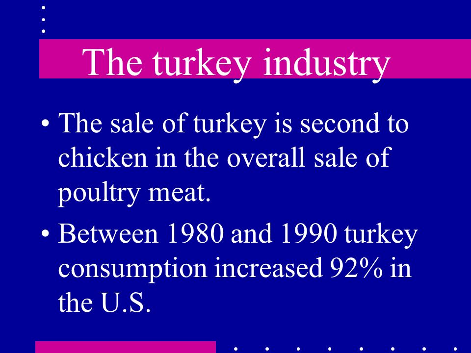 The turkey industry The sale of turkey is second to chicken in the overall sale of poultry meat. Between 1980 and 1990 turkey consumption increased 92