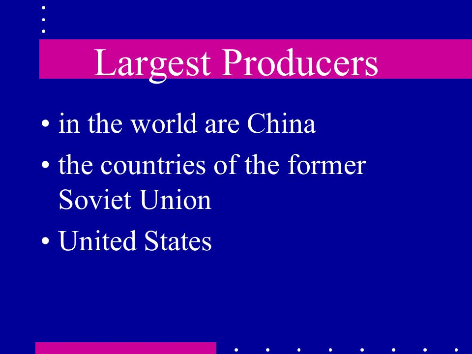 Largest Producers in the world are China the countries of the former Soviet Union United States