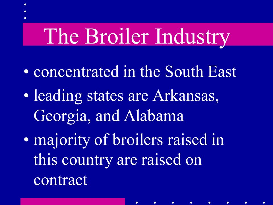 The Broiler Industry concentrated in the South East leading states are Arkansas, Georgia, and Alabama majority of broilers raised in this country are