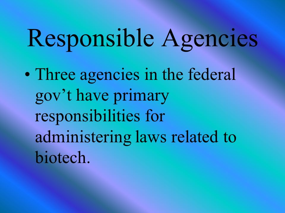 Responsible Agencies Three agencies in the federal govt have primary responsibilities for administering laws related to biotech.