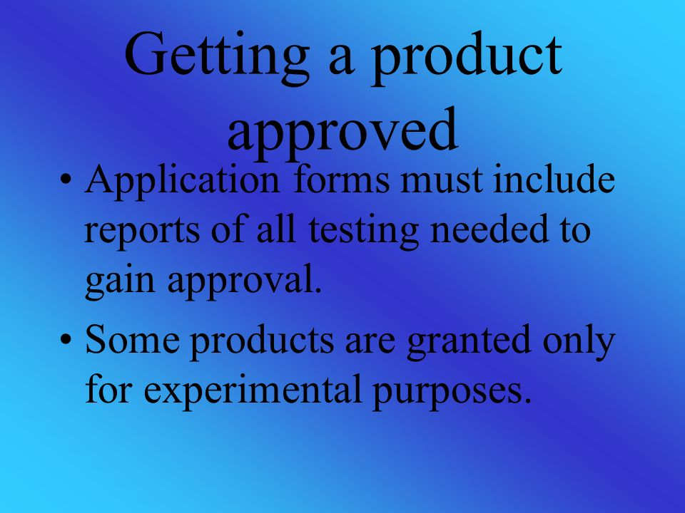 Getting a product approved Application forms must include reports of all testing needed to gain approval.