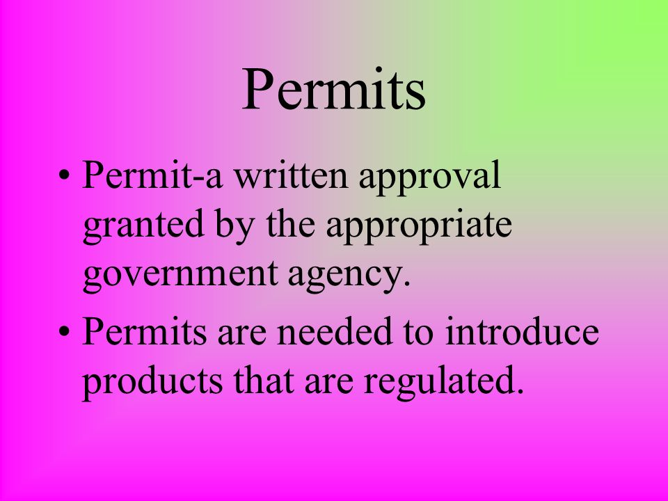 Permits Permit-a written approval granted by the appropriate government agency. Permits are needed to introduce products that are regulated.