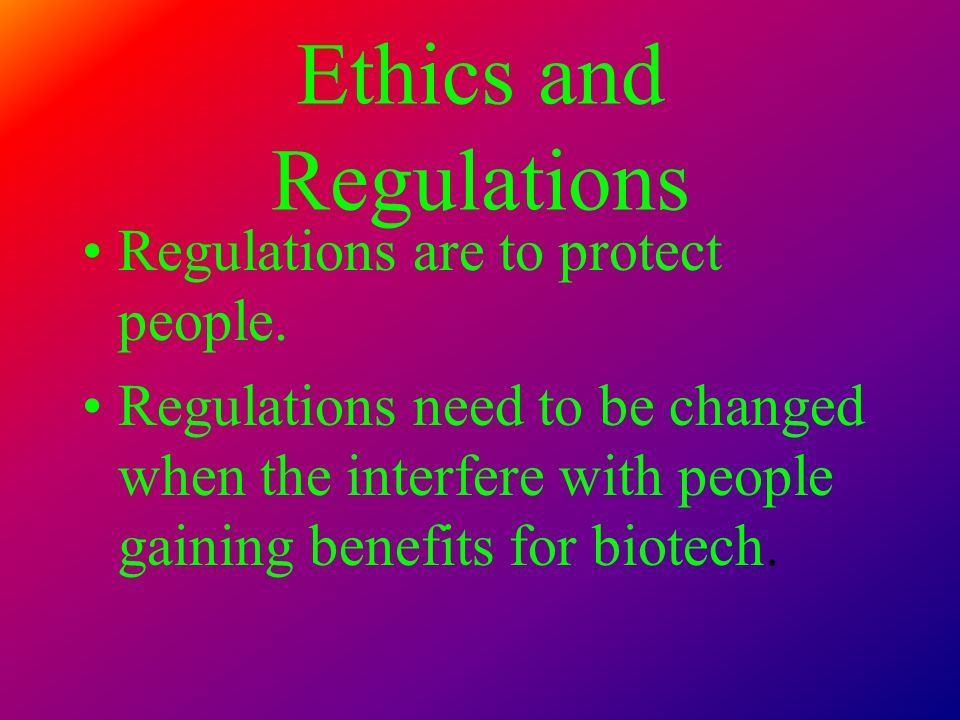 Ethics and Regulations Regulations are to protect people. Regulations need to be changed when the interfere with people gaining benefits for biotech.