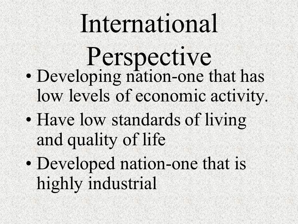 International Perspective Developing nation-one that has low levels of economic activity. Have low standards of living and quality of life Developed n