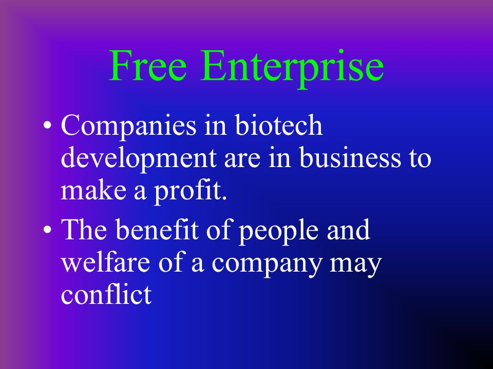 Free Enterprise Companies in biotech development are in business to make a profit. The benefit of people and welfare of a company may conflict