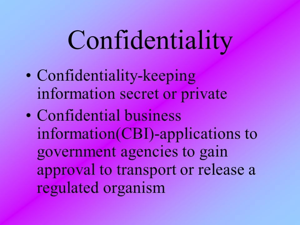 Confidentiality Confidentiality-keeping information secret or private Confidential business information(CBI)-applications to government agencies to ga