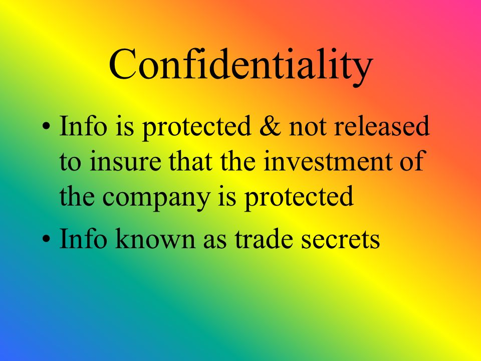 Confidentiality Info is protected & not released to insure that the investment of the company is protected Info known as trade secrets